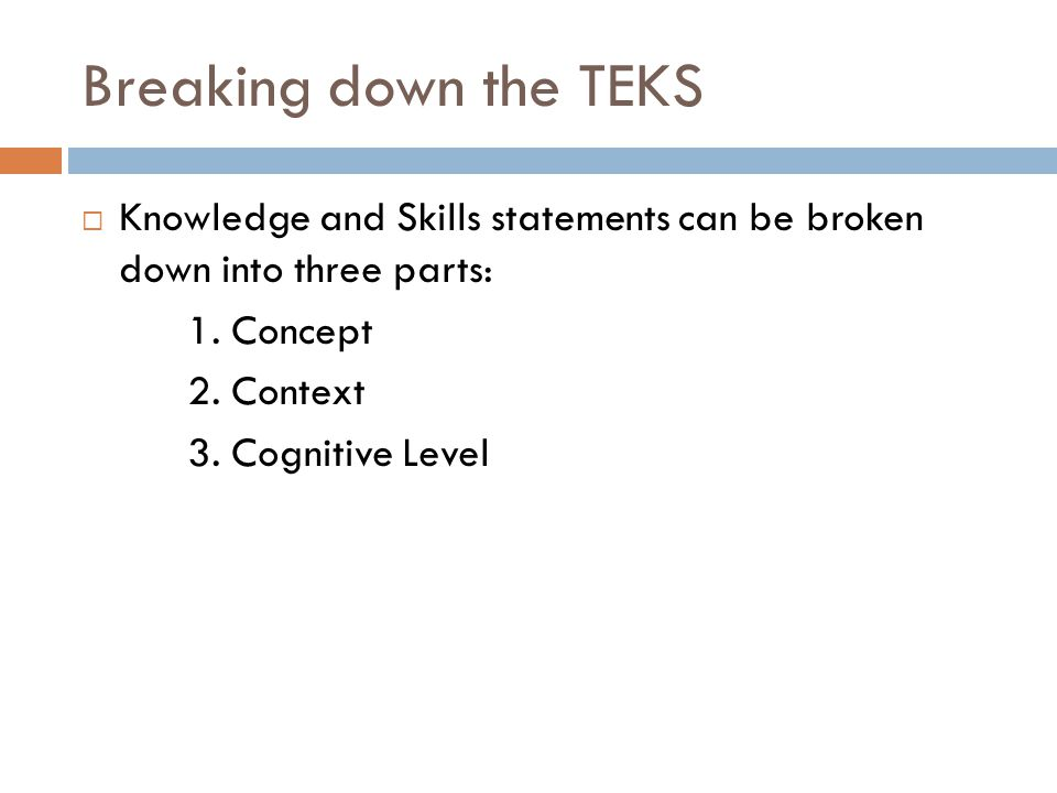 Breaking down the TEKS Knowledge and Skills statements can be broken down into three parts: 1.