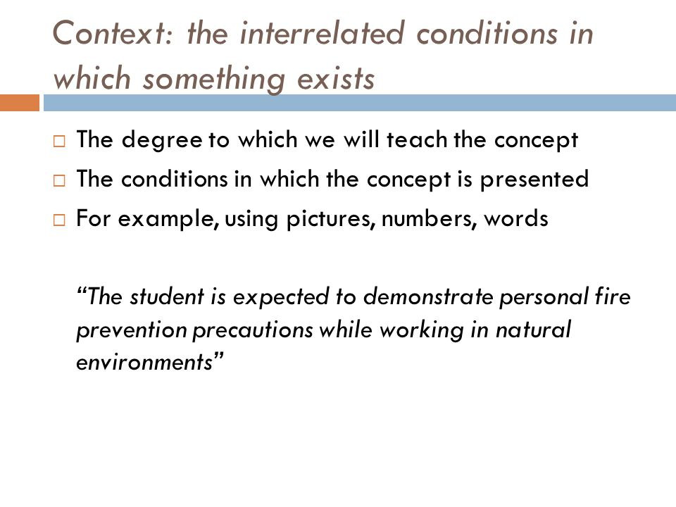 Context: the interrelated conditions in which something exists The degree to which we will teach the concept The conditions in which the concept is presented For example, using pictures, numbers, words The student is expected to demonstrate personal fire prevention precautions while working in natural environments