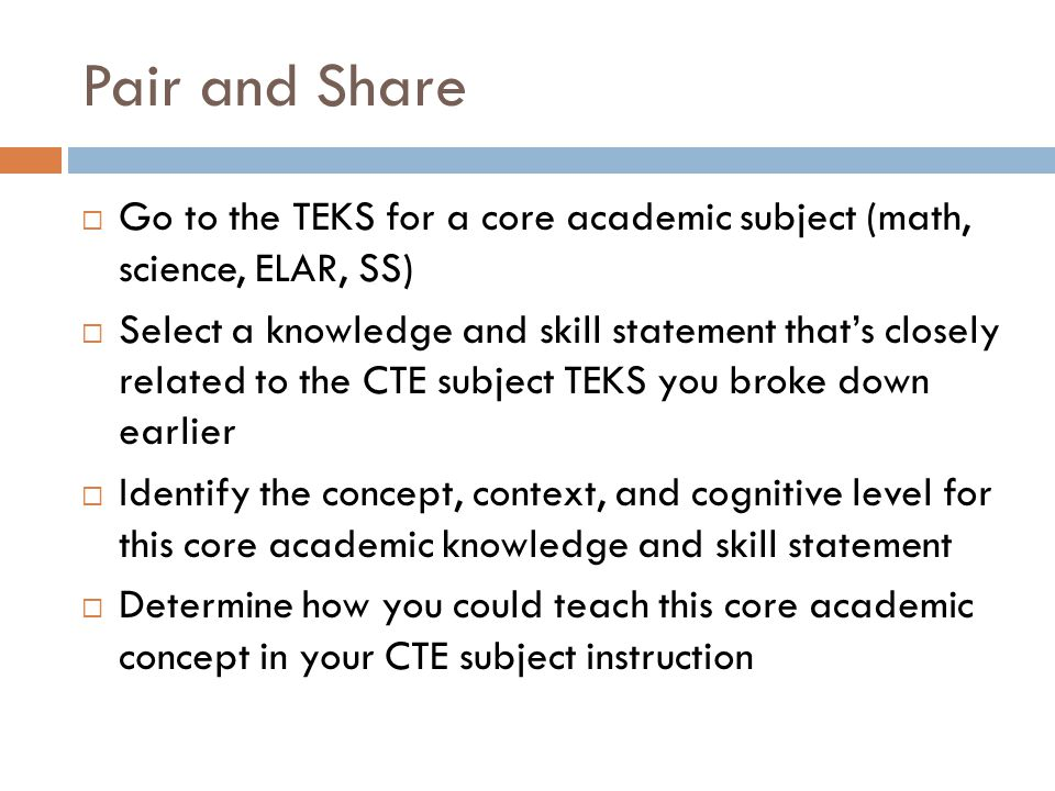 Pair and Share Go to the TEKS for a core academic subject (math, science, ELAR, SS) Select a knowledge and skill statement thats closely related to th