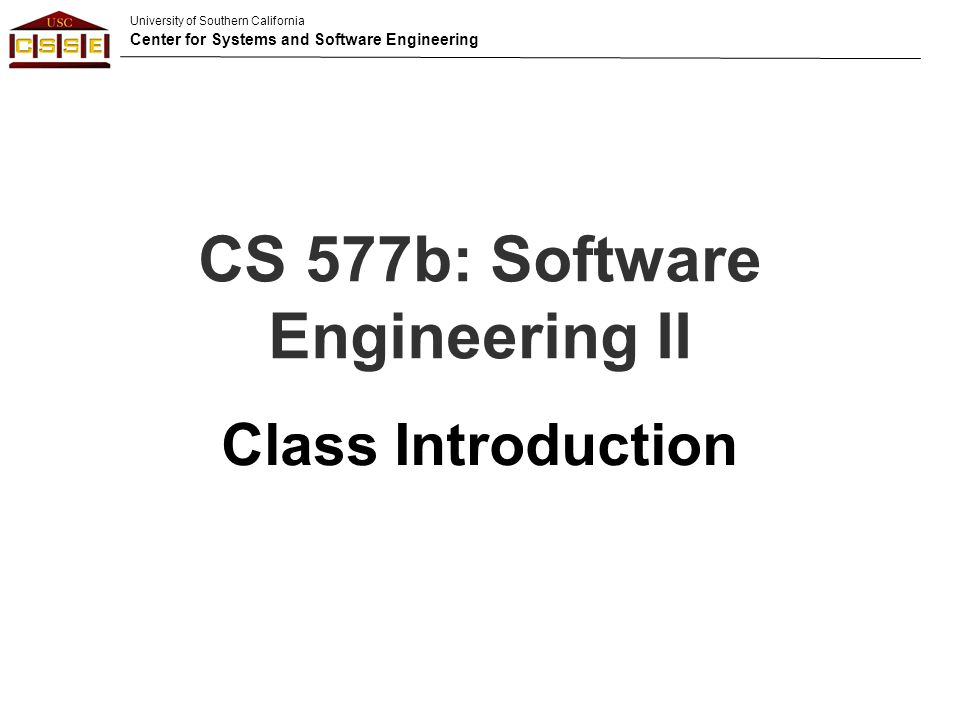 University of Southern California Center for Systems and Software Engineering CS 577b: Software Engineering II Class Introduction