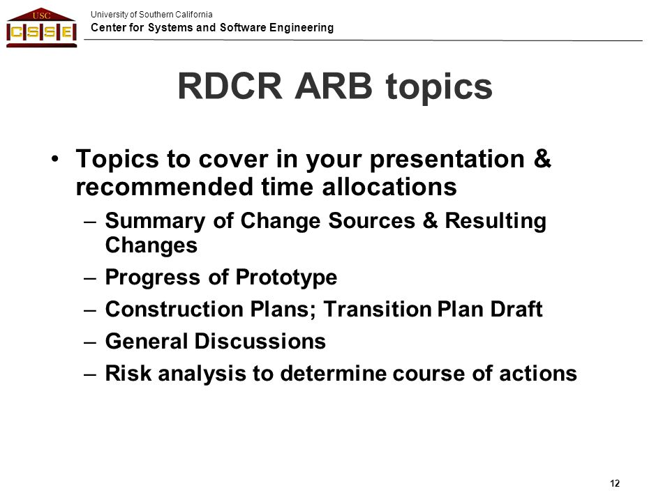 University of Southern California Center for Systems and Software Engineering RDCR ARB topics Topics to cover in your presentation & recommended time