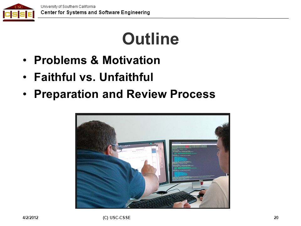 University of Southern California Center for Systems and Software Engineering Outline Problems & Motivation Faithful vs. Unfaithful Preparation and Re