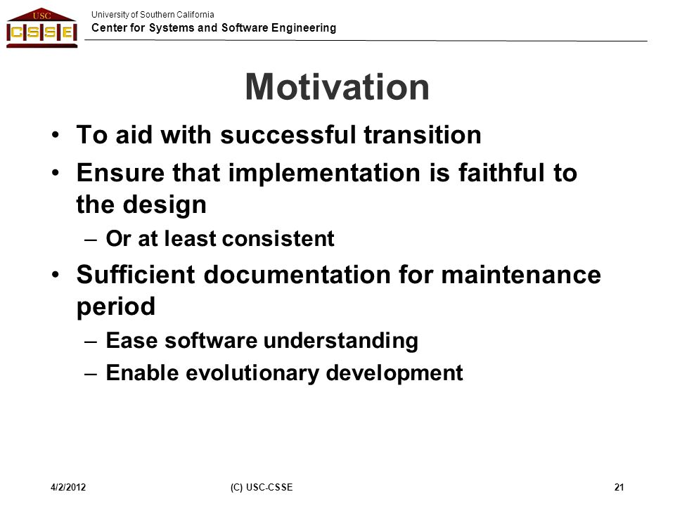 University of Southern California Center for Systems and Software Engineering Motivation To aid with successful transition Ensure that implementation