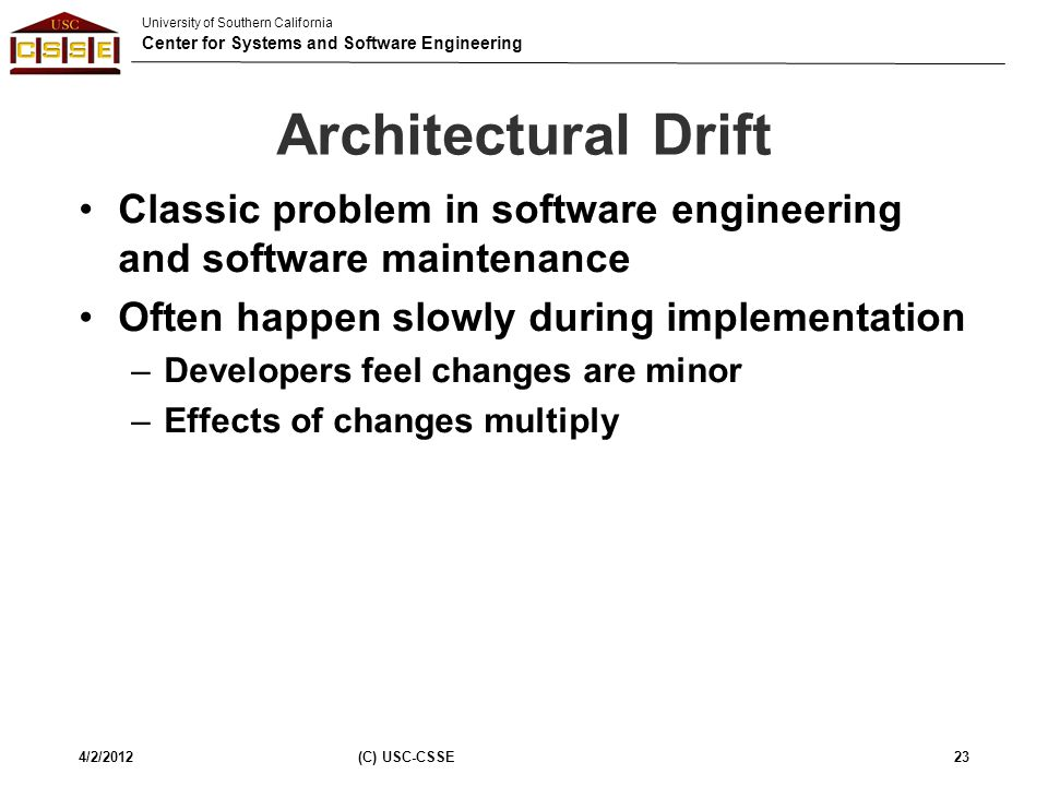 University of Southern California Center for Systems and Software Engineering Architectural Drift Classic problem in software engineering and software