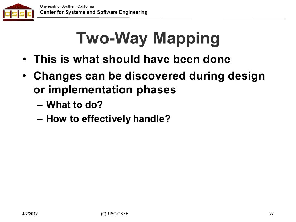 University of Southern California Center for Systems and Software Engineering Two-Way Mapping This is what should have been done Changes can be discov