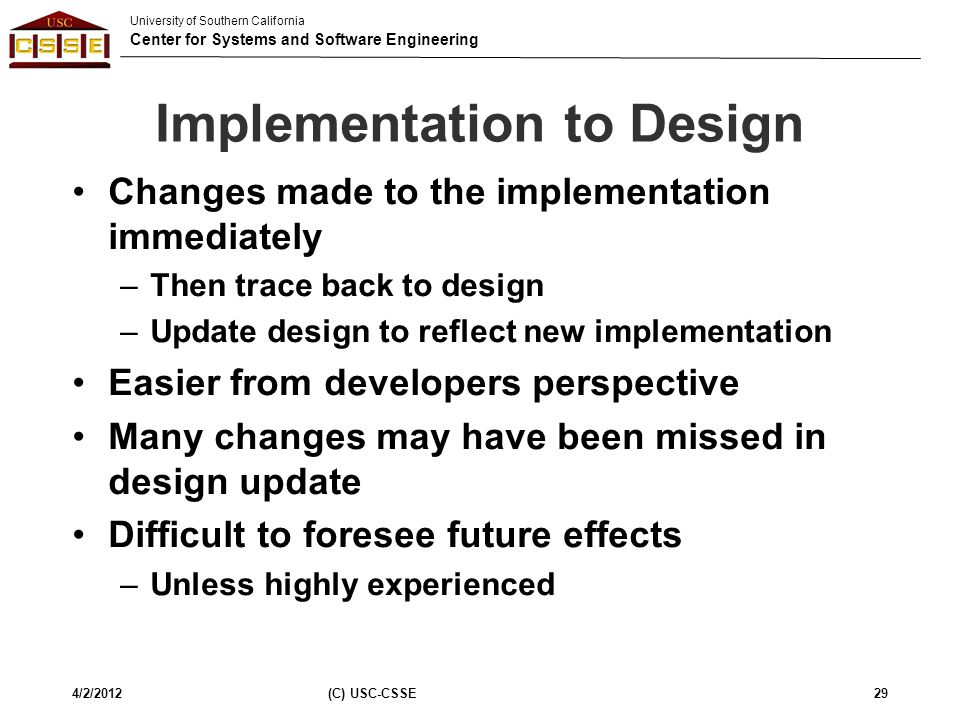 University of Southern California Center for Systems and Software Engineering Implementation to Design Changes made to the implementation immediately