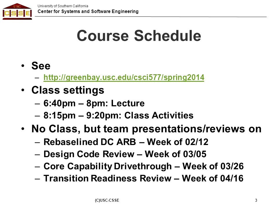 University of Southern California Center for Systems and Software Engineering Outline Schedule –Guest Lecturers –TechTalk –Pair Research Presentation Marks Allocation Possible 577b risks Team Re-Formation (C)USC-CSSE74