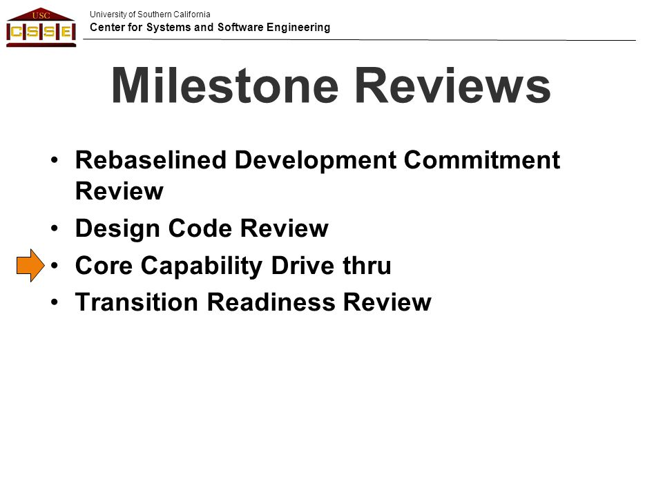 University of Southern California Center for Systems and Software Engineering Milestone Reviews Rebaselined Development Commitment Review Design Code