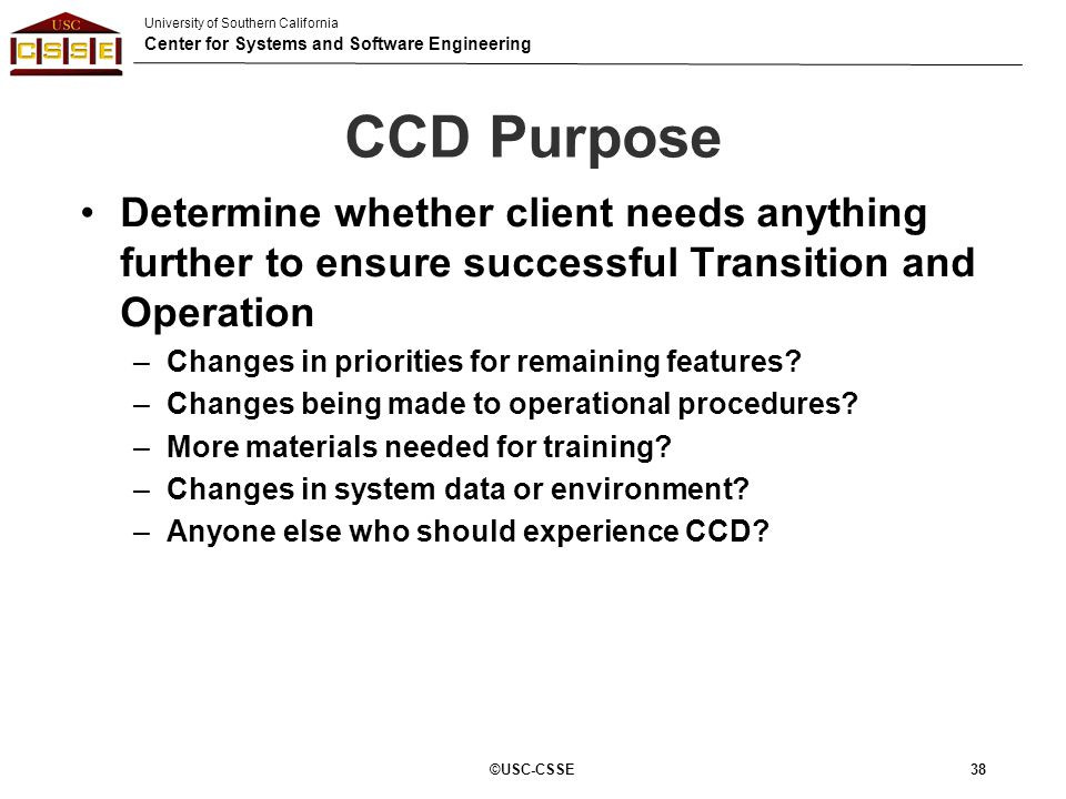 University of Southern California Center for Systems and Software Engineering CCD Purpose Determine whether client needs anything further to ensure su