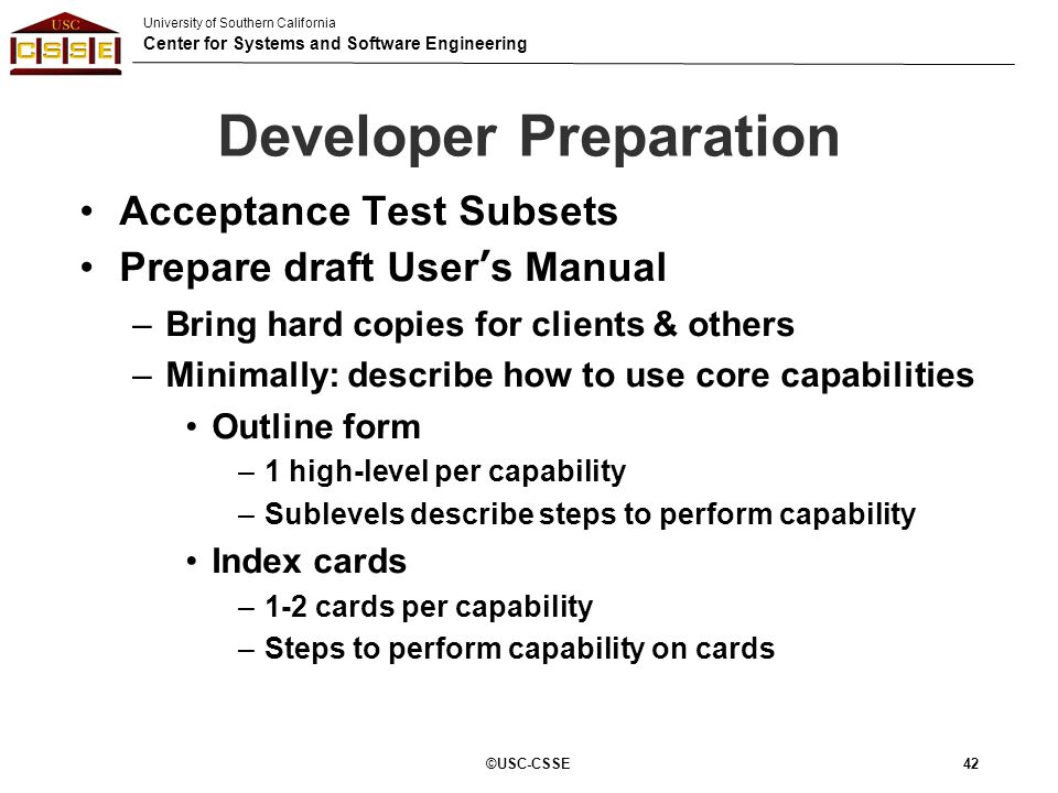 University of Southern California Center for Systems and Software Engineering Developer Preparation ©USC-CSSE 42 Acceptance Test Subsets Prepare draft
