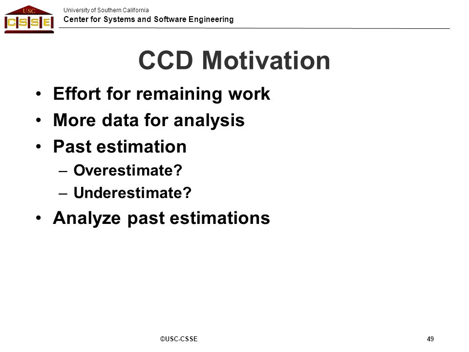 University of Southern California Center for Systems and Software Engineering CCD Motivation Effort for remaining work More data for analysis Past est