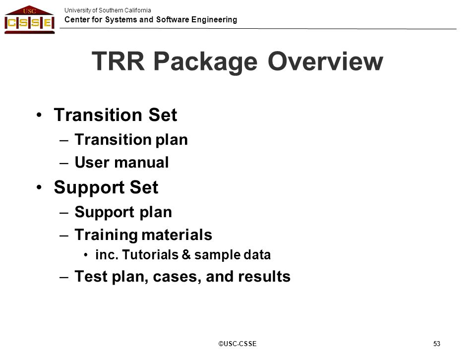 University of Southern California Center for Systems and Software Engineering 53 TRR Package Overview Transition Set –Transition plan –User manual Sup