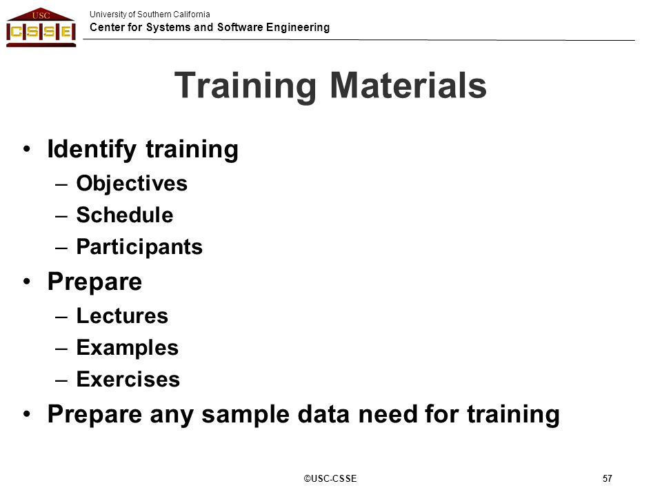 University of Southern California Center for Systems and Software Engineering 57 Training Materials Identify training –Objectives –Schedule –Participa