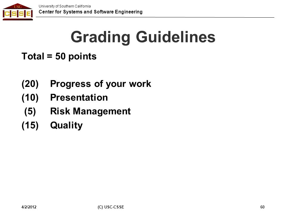 University of Southern California Center for Systems and Software Engineering Grading Guidelines Total = 50 points (20) Progress of your work (10) Pre