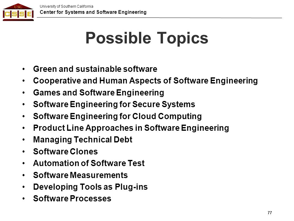 University of Southern California Center for Systems and Software Engineering Possible Topics Green and sustainable software Cooperative and Human Asp