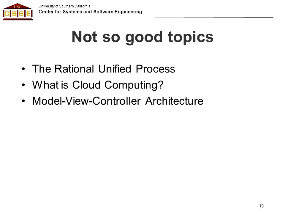 University of Southern California Center for Systems and Software Engineering Not so good topics The Rational Unified Process What is Cloud Computing?