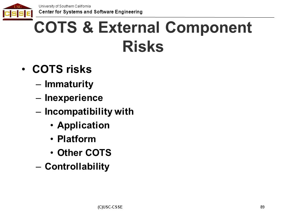 University of Southern California Center for Systems and Software Engineering (C)USC-CSSE89 COTS & External Component Risks COTS risks –Immaturity –In