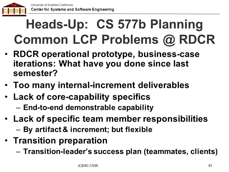 University of Southern California Center for Systems and Software Engineering (C)USC-CSSE93 Heads-Up: CS 577b Planning Common LCP Problems @ RDCR RDCR