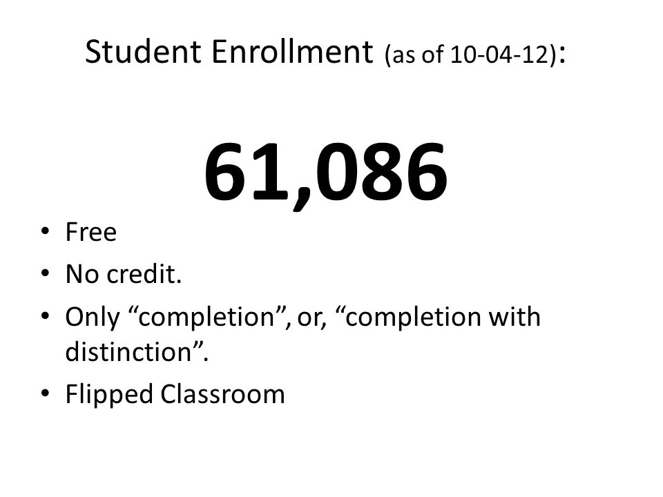 Student Enrollment (as of 10-04-12) : 61,086 Free No credit. Only completion, or, completion with distinction. Flipped Classroom