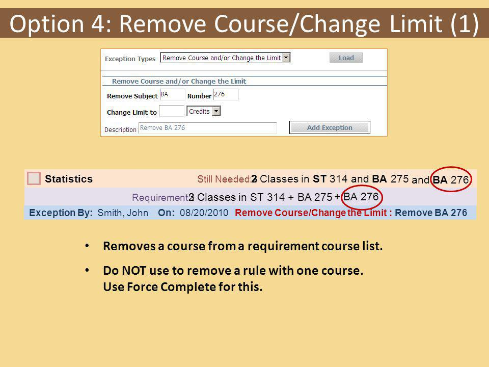 Option 4: Remove Course/Change Limit (1) Requirement: Classes in ST 314 + BA 275 Statistics Still Needed: Classes in ST 314 and BA 275 Exception By: Smith, John On: 08/20/2010 Remove Course/Change the Limit : Remove BA 276 Removes a course from a requirement course list.