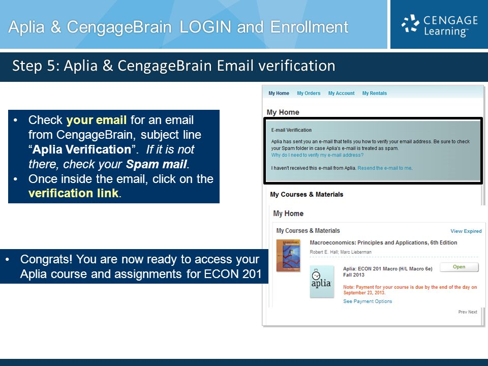 Step 5: Aplia & CengageBrain Email verification Check your email for an email from CengageBrain, subject lineAplia Verification. If it is not there, c