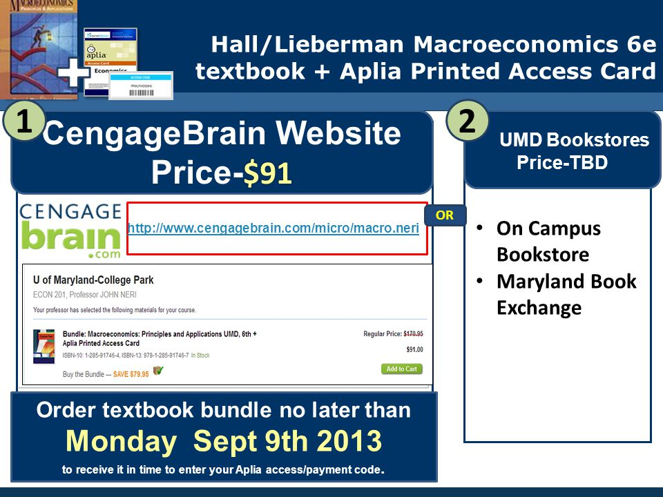 $91 UMD Custom CengageBrain Website Price- $91 Where to Buy my ECON 200 textbook bundle & Register payment for Aplia UMD Bookstores Price-TBD Hall/Lieberman Macroeconomics 6e textbook + Aplia Printed Access Card 2 On Campus Bookstore Maryland Book Exchange http://www.cengagebrain.com/micro/macro.neri Order textbook bundle no later than Monday Sept 9th 2013 to receive it in time to enter your Aplia access/payment code.