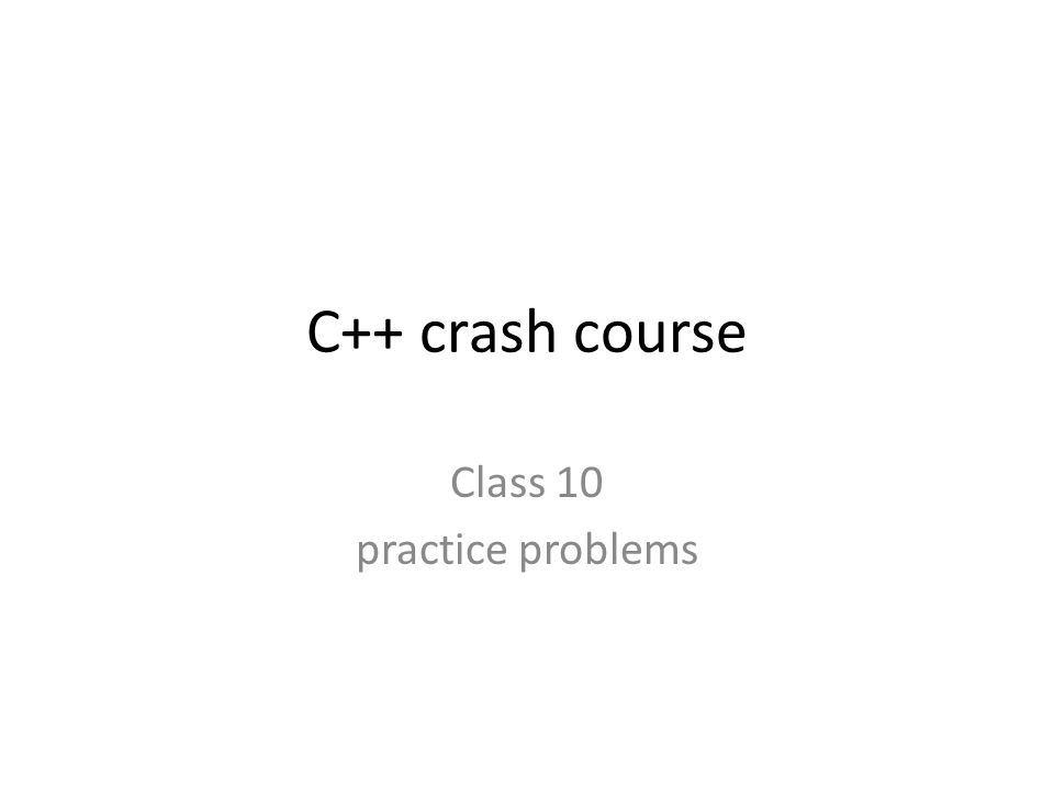 C++ crash course Class 10 practice problems