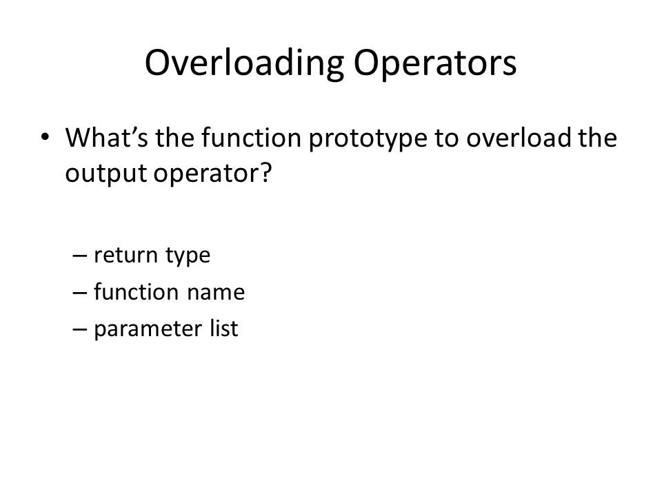 Overloading Operators Whats the function prototype to overload the output operator? – return type – function name – parameter list