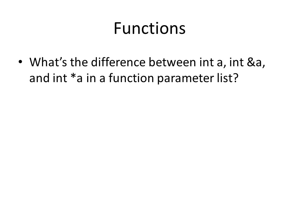 Functions Whats the difference between int a, int &a, and int *a in a function parameter list
