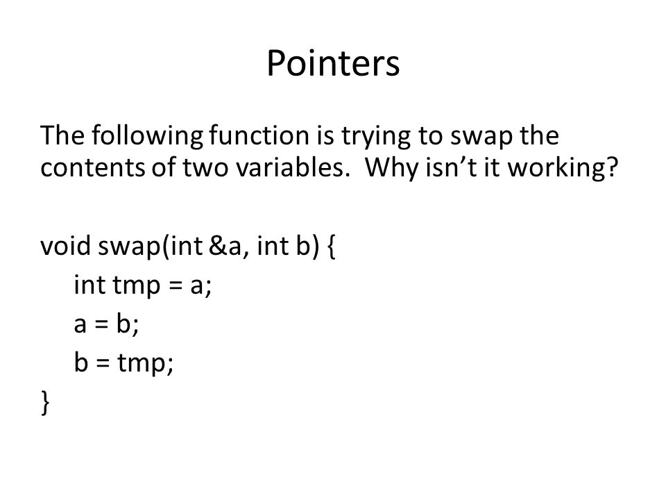 Pointers The following function is trying to swap the contents of two variables. Why isnt it working? void swap(int &a, int b) { int tmp = a; a = b; b