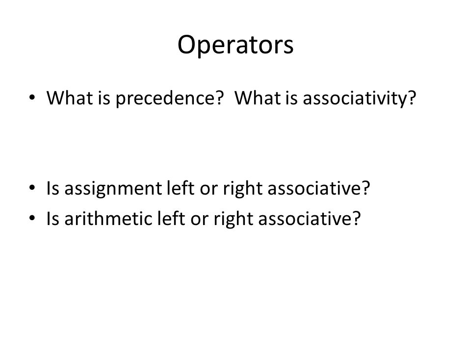 Operators What is precedence? What is associativity? Is assignment left or right associative? Is arithmetic left or right associative?