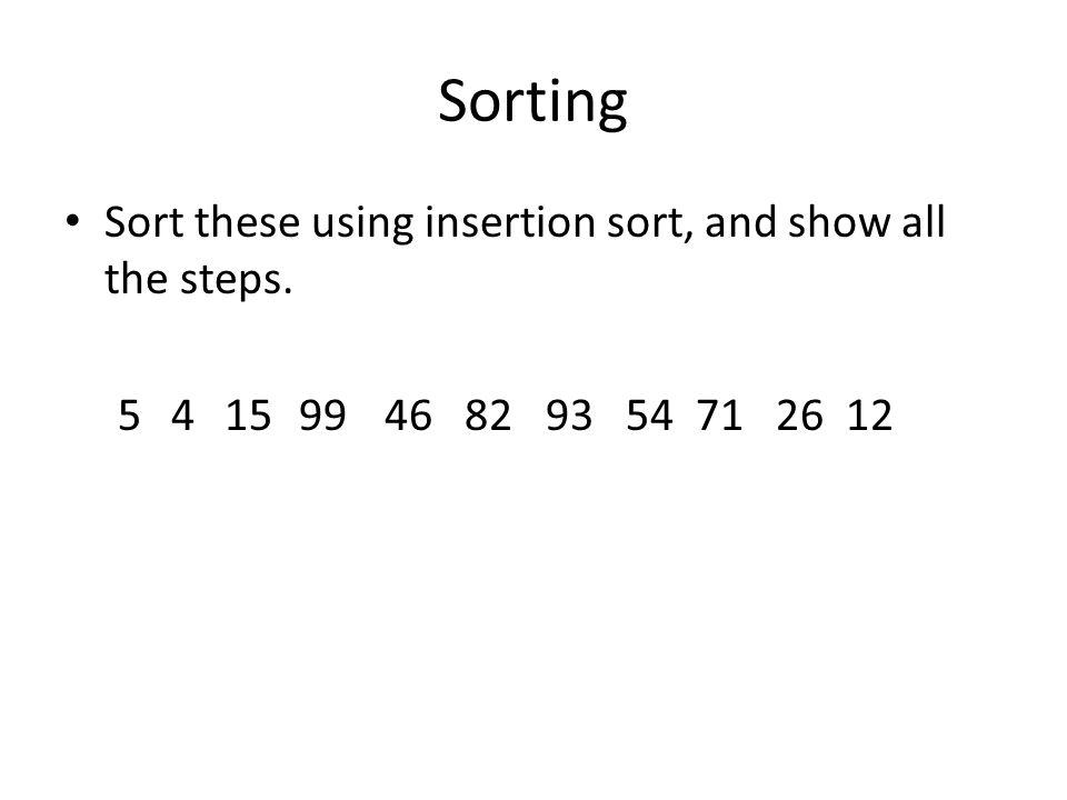 Sorting Sort these using insertion sort, and show all the steps