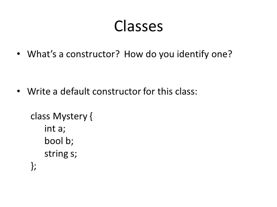 Classes Whats a constructor? How do you identify one? Write a default constructor for this class: class Mystery { int a; bool b; string s; };