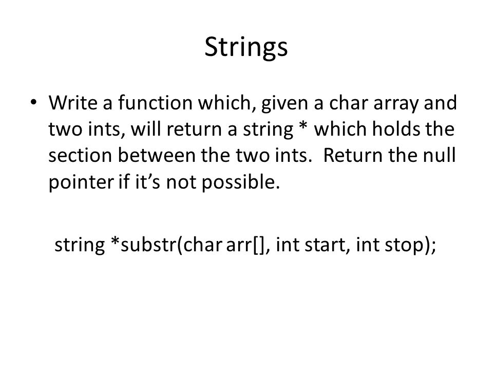 Strings Write a function which, given a char array and two ints, will return a string * which holds the section between the two ints. Return the null