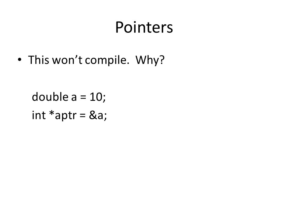 Pointers This wont compile. Why double a = 10; int *aptr = &a;