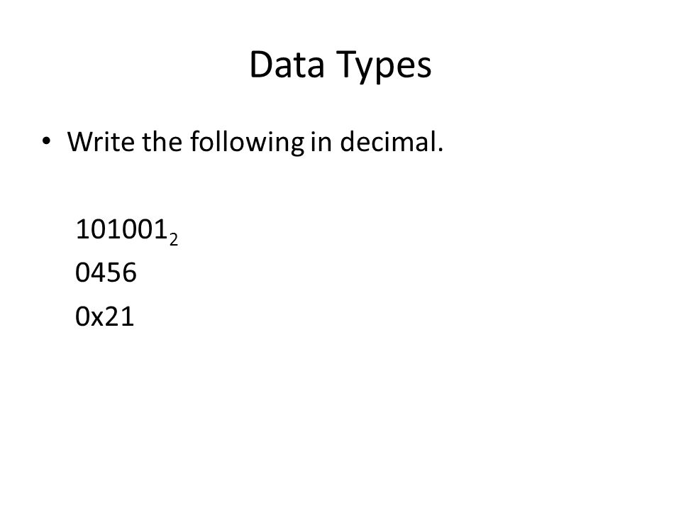 Data Types Write the following in decimal. 101001 2 0456 0x21