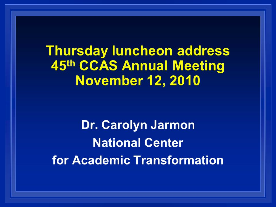 Thursday luncheon address 45 th CCAS Annual Meeting November 12, 2010 Dr. Carolyn Jarmon National Center for Academic Transformation