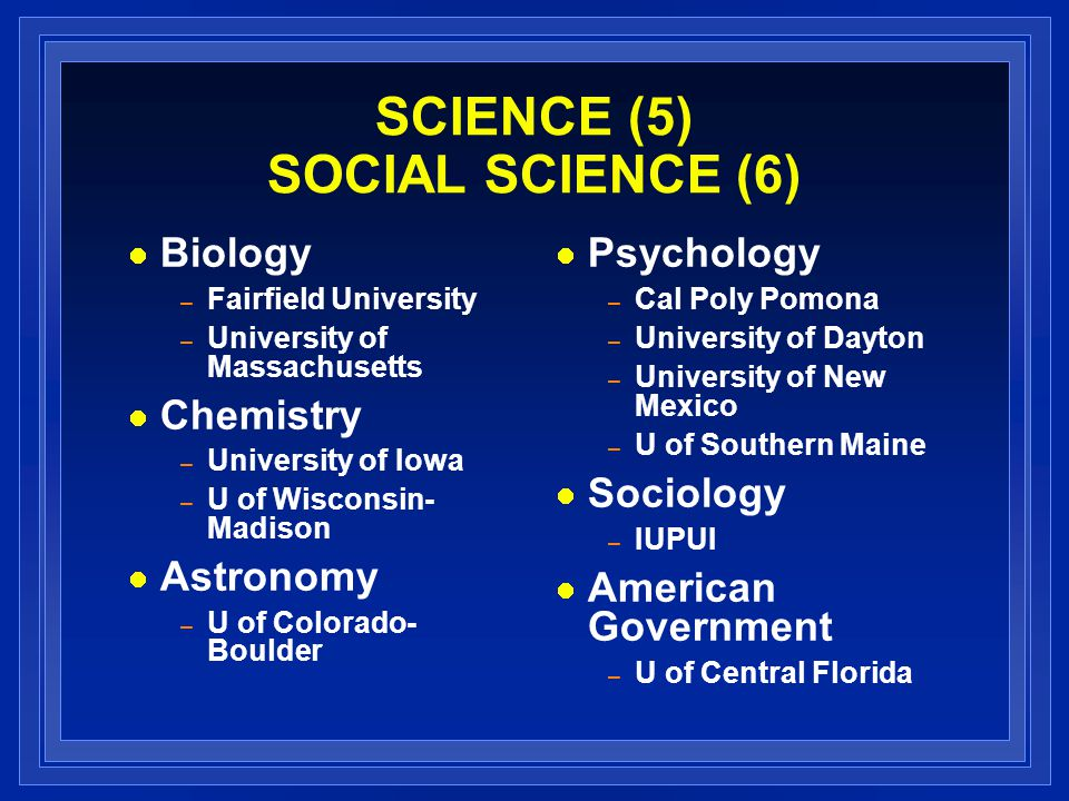 SCIENCE (5) SOCIAL SCIENCE (6) Biology – Fairfield University – University of Massachusetts Chemistry – University of Iowa – U of Wisconsin- Madison A