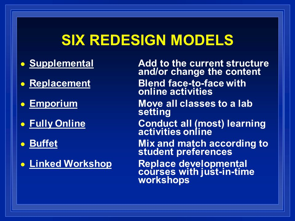 SIX REDESIGN MODELS Supplemental Add to the current structure and/or change the content Replacement Blend face-to-face with online activities Emporium