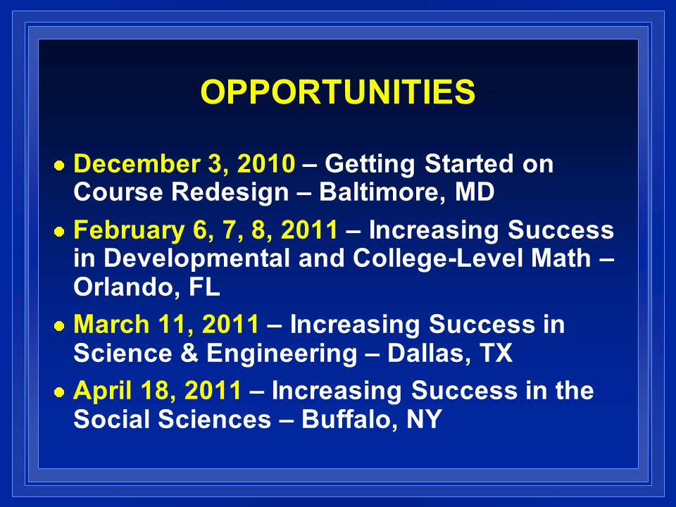 OPPORTUNITIES December 3, 2010 – Getting Started on Course Redesign – Baltimore, MD February 6, 7, 8, 2011 – Increasing Success in Developmental and College-Level Math – Orlando, FL March 11, 2011 – Increasing Success in Science & Engineering – Dallas, TX April 18, 2011 – Increasing Success in the Social Sciences – Buffalo, NY