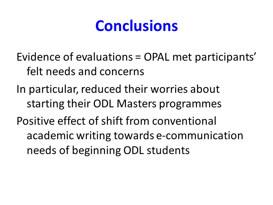 Conclusions Evidence of evaluations = OPAL met participants felt needs and concerns In particular, reduced their worries about starting their ODL Masters programmes Positive effect of shift from conventional academic writing towards e-communication needs of beginning ODL students