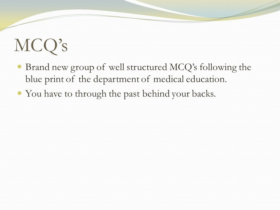 MCQs Brand new group of well structured MCQs following the blue print of the department of medical education. You have to through the past behind your