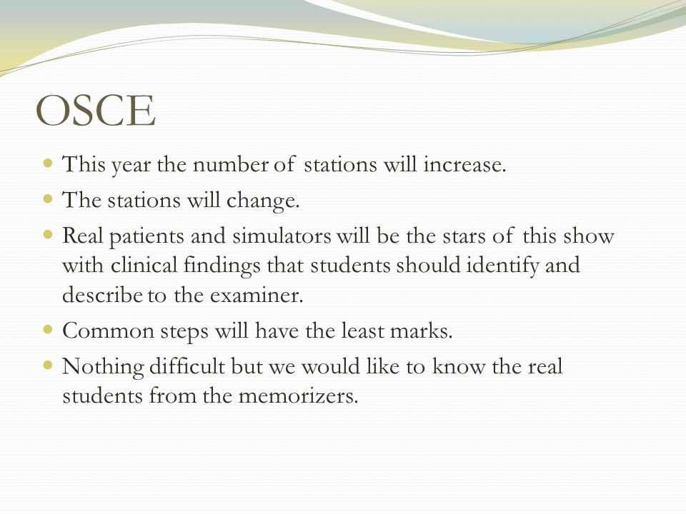 OSCE This year the number of stations will increase. The stations will change. Real patients and simulators will be the stars of this show with clinic