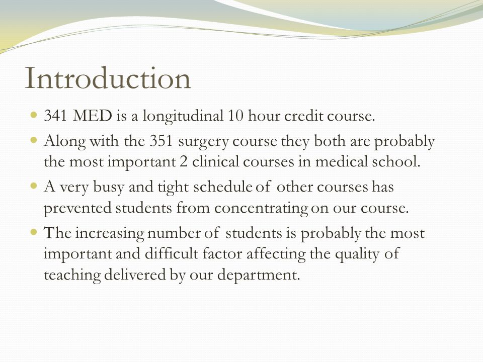 Introduction 341 MED is a longitudinal 10 hour credit course. Along with the 351 surgery course they both are probably the most important 2 clinical c