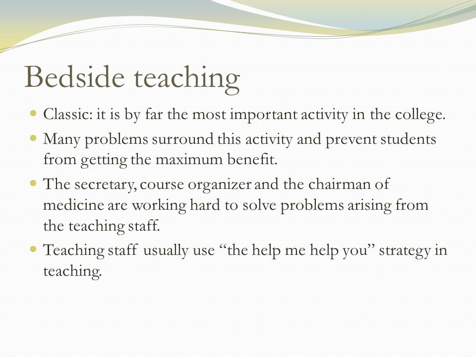 Bedside teaching Classic: it is by far the most important activity in the college. Many problems surround this activity and prevent students from gett
