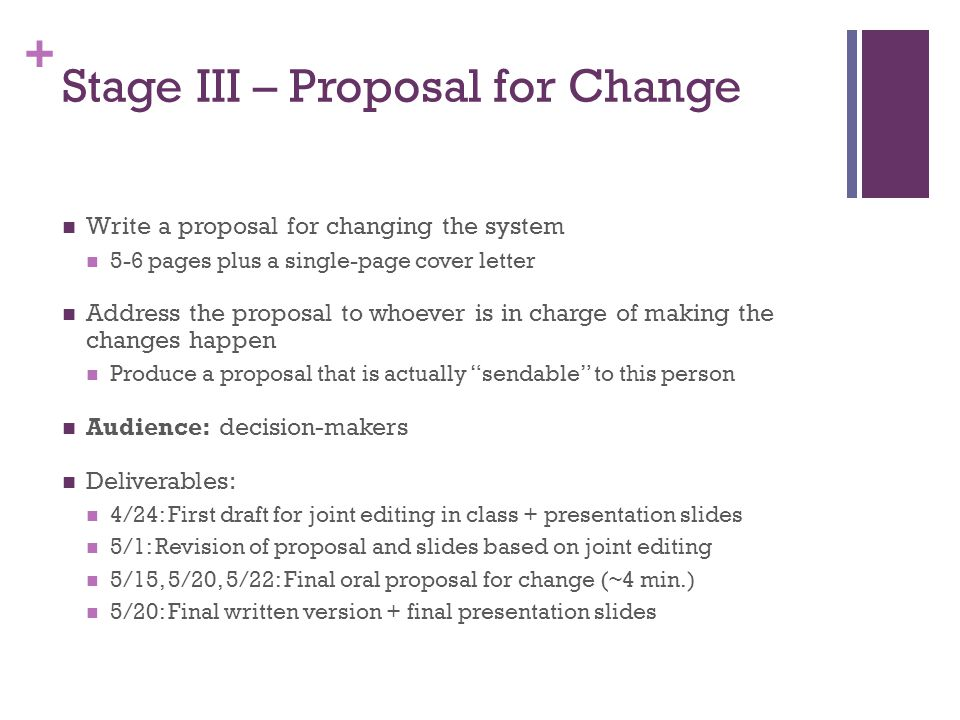 + Stage III – Proposal for Change Write a proposal for changing the system 5-6 pages plus a single-page cover letter Address the proposal to whoever i
