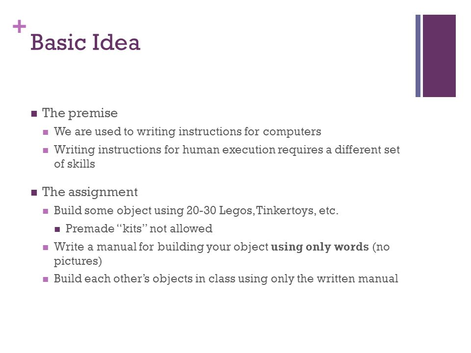 + Basic Idea The premise We are used to writing instructions for computers Writing instructions for human execution requires a different set of skills
