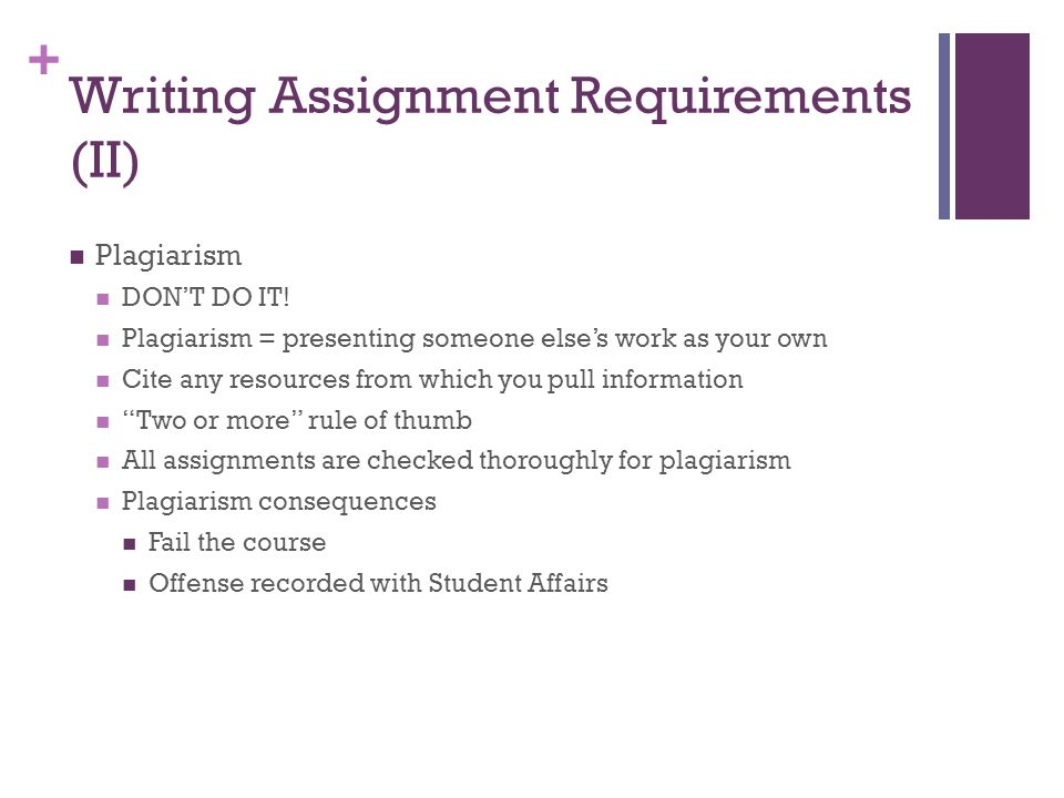+ Writing Assignment Requirements (II) Plagiarism DONT DO IT! Plagiarism = presenting someone elses work as your own Cite any resources from which you