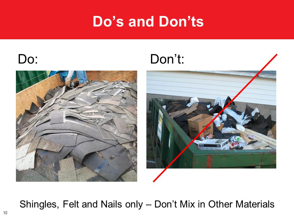 Dos and Donts 10 Do:Dont: Shingles, Felt and Nails only – Dont Mix in Other Materials