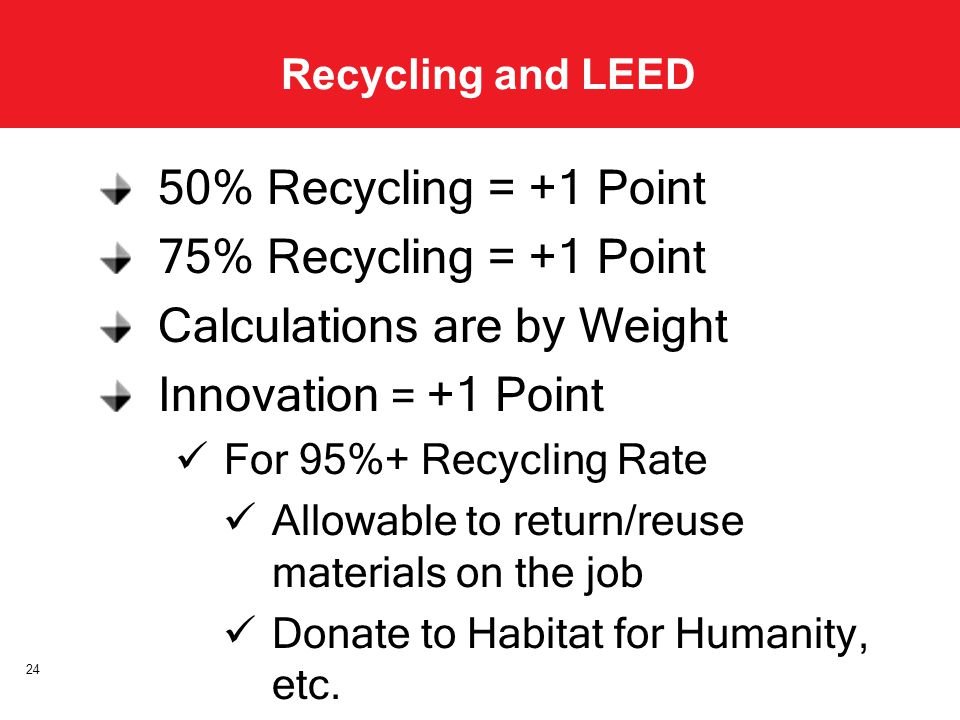 Recycling and LEED 50% Recycling = +1 Point 75% Recycling = +1 Point Calculations are by Weight Innovation = +1 Point For 95%+ Recycling Rate Allowable to return/reuse materials on the job Donate to Habitat for Humanity, etc.